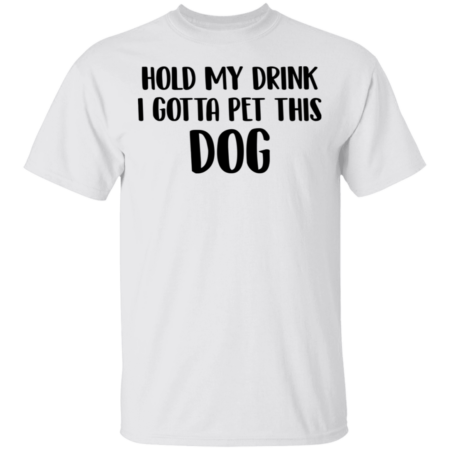 Hold My Drink I Gotta Pet This Dog Shirt