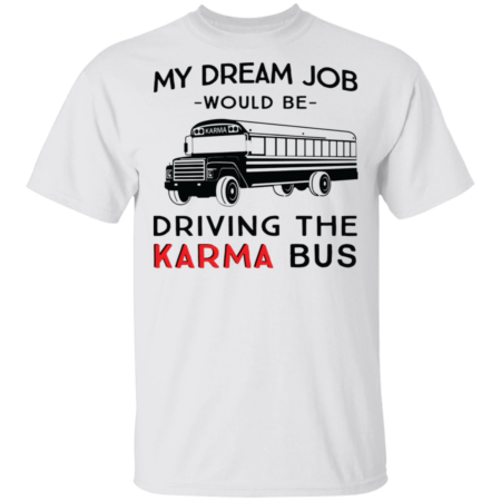 My Dream Job Would Be Driving The Karma Bus Shirt