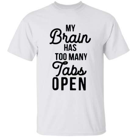 My Brain Has Too Many Tabs Open Shirt